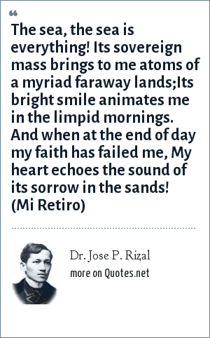 Dr. Jose P. Rizal: The sea, the sea is everything! Its sovereign mass brings to me atoms of a myriad faraway lands;Its bright smile animates me in the limpid mornings. And when at the end of day my faith has failed me, My heart echoes the sound of its sorrow in the sands! (Mi Retiro)