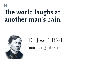 Dr. Jose P. Rizal: The world laughs at another man's pain.