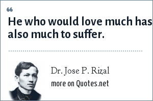 Dr. Jose P. Rizal: He who would love much has also much to suffer.