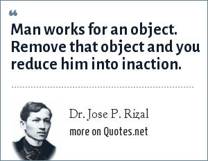 Dr. Jose P. Rizal: Man works for an object. Remove that object and you reduce him into inaction.