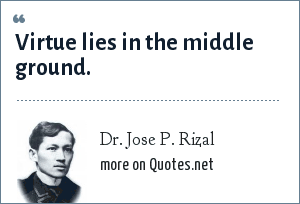 Dr. Jose P. Rizal: Virtue lies in the middle ground.