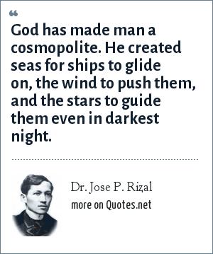 Dr. Jose P. Rizal: God has made man a cosmopolite. He created seas for ships to glide on, the wind to push them, and the stars to guide them even in darkest night.