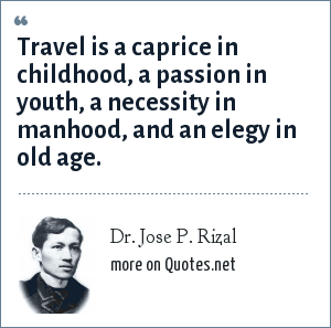 Dr. Jose P. Rizal: Travel is a caprice in childhood, a passion in youth, a necessity in manhood, and an elegy in old age.