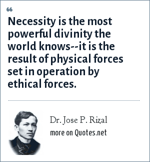 Dr. Jose P. Rizal: Necessity is the most powerful divinity the world knows--it is the result of physical forces set in operation by ethical forces.