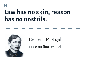 Dr. Jose P. Rizal: Law has no skin, reason has no nostrils.