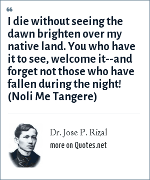 Dr. Jose P. Rizal: I die without seeing the dawn brighten over my native land. You who have it to see, welcome it--and forget not those who have fallen during the night! (Noli Me Tangere)