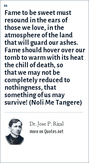 Dr. Jose P. Rizal: Fame to be sweet must resound in the ears of those we love, in the atmosphere of the land that will guard our ashes. Fame should hover over our tomb to warm with its heat the chill of death, so that we may not be completely reduced to nothingness, that something of us may survive! (Noli Me Tangere)