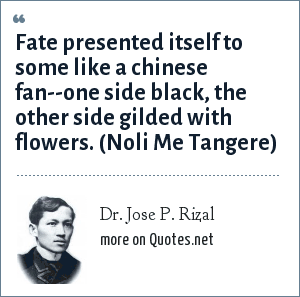 Dr. Jose P. Rizal: Fate presented itself to some like a chinese fan--one side black, the other side gilded with flowers. (Noli Me Tangere)