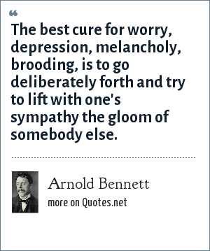 Arnold Bennett: The best cure for worry, depression, melancholy, brooding, is to go deliberately forth and try to lift with one's sympathy the gloom of somebody else.