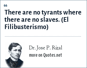 Dr. Jose P. Rizal: There are no tyrants where there are no slaves. (El Filibusterismo)