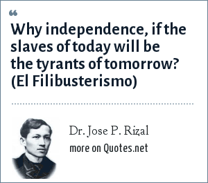Dr. Jose P. Rizal: Why independence, if the slaves of today will be the tyrants of tomorrow?
