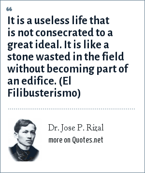 Dr. Jose P. Rizal: It is a useless life that is not consecrated to a great ideal. It is like a stone wasted in the field without becoming part of an edifice. (El Filibusterismo)