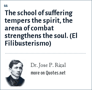Dr. Jose P. Rizal: The school of suffering tempers the spirit, the arena of combat strengthens the soul. (El Filibusterismo)