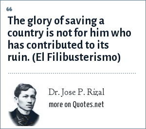 Dr. Jose P. Rizal: The glory of saving a country is not for him who has contributed to its ruin. (El Filibusterismo)