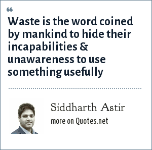 Siddharth Astir: Waste is the word coined by mankind to hide their incapabilities & unawareness to use something usefully
