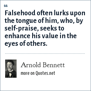 Arnold Bennett: Falsehood often lurks upon the tongue of him, who, by self-praise, seeks to enhance his value in the eyes of others.