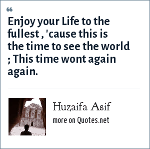 Huzaifa Asif: Enjoy your Life to the fullest , 'cause this is the time to see the world ; This time wont again again.
