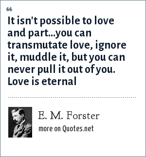 E. M. Forster: It isn't possible to love and part...you can transmutate love, ignore it, muddle it, but you can never pull it out of you. Love is eternal