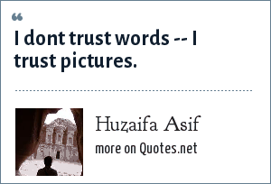 Huzaifa Asif: I dont trust words -- I trust pictures.