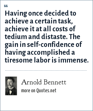 Arnold Bennett: Having once decided to achieve a certain task, achieve it at all costs of tedium and distaste. The gain in self-confidence of having accomplished a tiresome labor is immense.