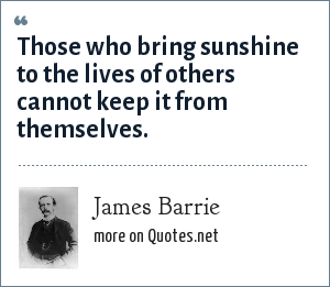 James Barrie: Those who bring sunshine to the lives of others cannot keep it from themselves.