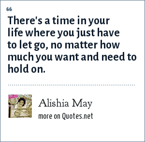Alishia May: There's a time in your life where you just have to let go, no matter how much you want and need to hold on.