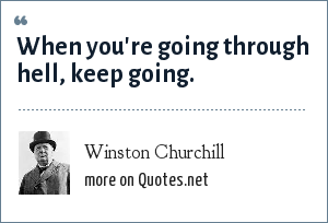 Winston Churchill: When you're going through hell, keep going.