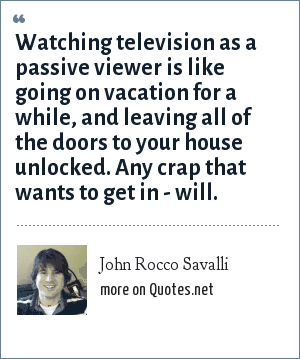 John Rocco Savalli: Watching television as a passive viewer is like going on vacation for a while, and leaving all of the doors to your house unlocked. Any crap that wants to get in - will.