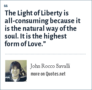 John Rocco Savalli: The Light of Liberty is all-consuming because it is the natural way of the soul. It is the highest form of Love.""