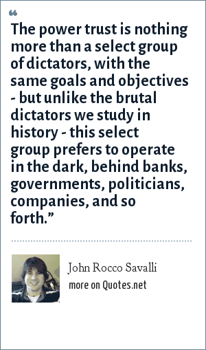 John Rocco Savalli: The power trust is nothing more than a select group of dictators, with the same goals and objectives - but unlike the brutal dictators we study in history - this select group prefers to operate in the dark, behind banks, governments, politicians, companies, and so forth.""