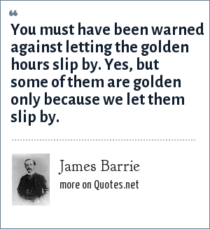James Barrie: You must have been warned against letting the golden hours slip by. Yes, but some of them are golden only because we let them slip by.