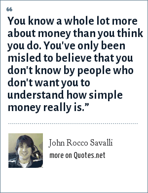 John Rocco Savalli: You know a whole lot more about money than you think you do. You've only been misled to believe that you don't know by people who don't want you to understand how simple money really is.""