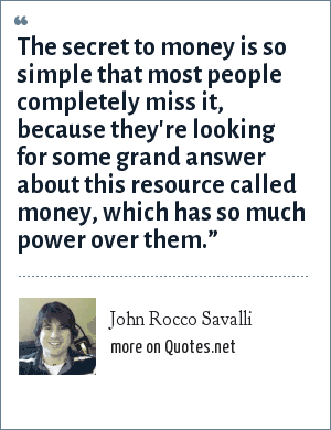 """John Rocco Savalli: The secret to money is so simple that most people completely miss it, because they're looking for some grand answer about this resource called money, which has so much power over them."""""""