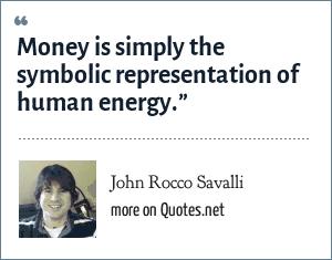"John Rocco Savalli: Money is simply the symbolic representation of human energy."""