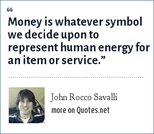 John Rocco Savalli: Money is whatever symbol we decide upon to represent human energy for an item or service.""