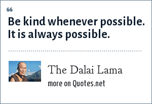 The Dalai Lama: Be kind whenever possible. It is always possible.