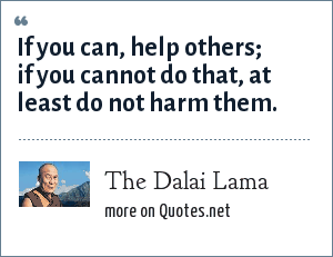 The Dalai Lama: If you can, help others; if you cannot do that, at least do not harm them.