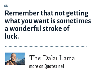 The Dalai Lama: Remember that not getting what you want is sometimes a wonderful stroke of luck.