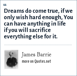 James Barrie: Dreams do come true, if we only wish hard enough, You can have anything in life if you will sacrifice everything else for it.