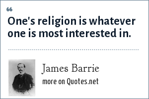 James Barrie: One's religion is whatever one is most interested in.
