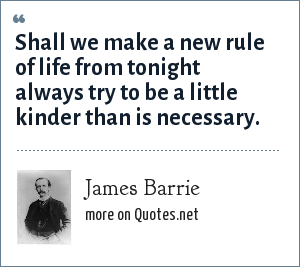 James Barrie: Shall we make a new rule of life from tonight always try to be a little kinder than is necessary.