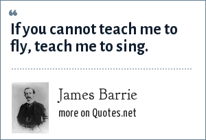 James Barrie: If you cannot teach me to fly, teach me to sing.