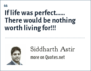 Siddharth Astir: If life was perfect...... There would be nothing worth living for!!!
