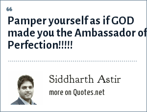 Siddharth Astir: Pamper yourself as if GOD made you the Ambassador of Perfection!!!!!