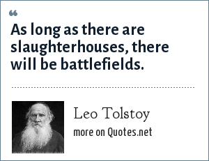 Leo Tolstoy: As long as there are slaughterhouses, there will be battlefields.