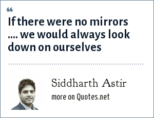 Siddharth Astir: If there were no mirrors .... we would always look down on ourselves