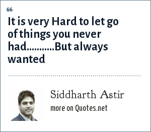 Siddharth Astir: It is very Hard to let go of things you never had...........But always wanted