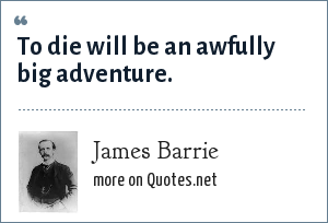 James Barrie: To die will be an awfully big adventure.