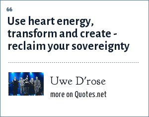Uwe D'rose: USE HEART ENERGY, TRANSFORM AND CREATE - RECLAIM YOUR SOVEREIGNTY