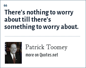 Patrick Toomey: There's nothing to worry about till there's something to worry about.